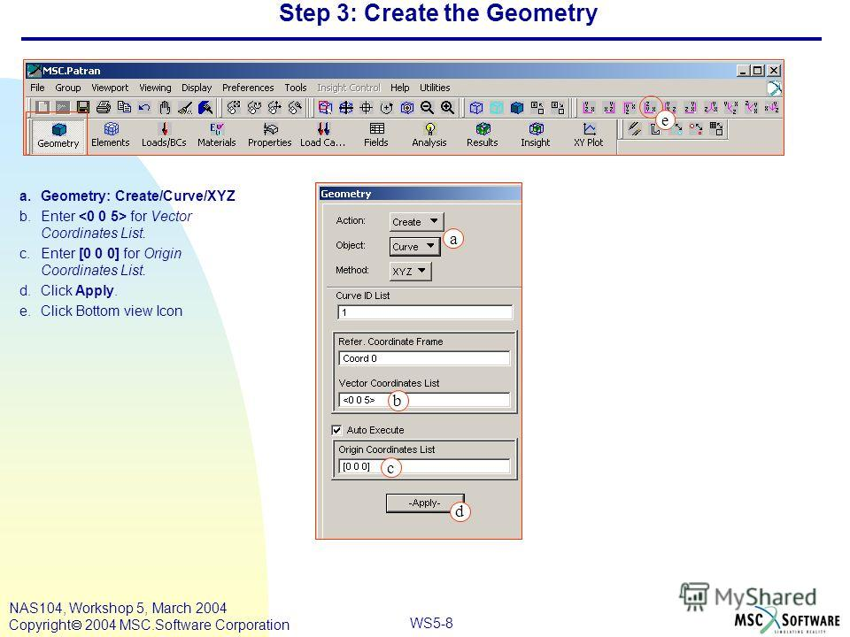 WS5-8 NAS104, Workshop 5, March 2004 Copyright 2004 MSC.Software Corporation Step 3: Create the Geometry a.Geometry: Create/Curve/XYZ b.Enter for Vector Coordinates List. c.Enter [0 0 0] for Origin Coordinates List. d.Click Apply. e.Click Bottom view