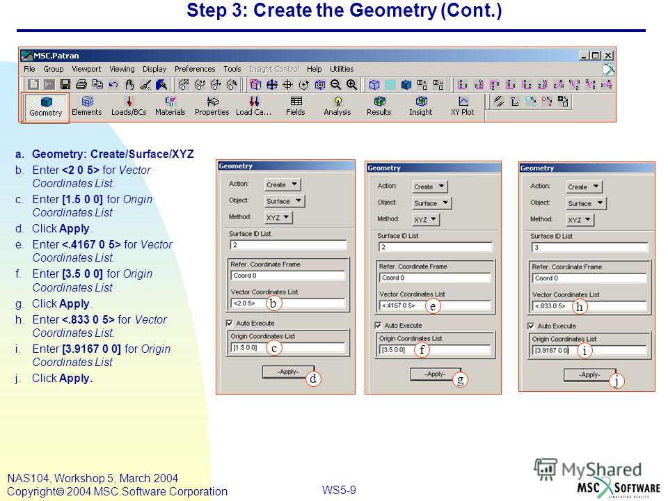 WS5-9 NAS104, Workshop 5, March 2004 Copyright 2004 MSC.Software Corporation Step 3: Create the Geometry (Cont.) a.Geometry: Create/Surface/XYZ b.Enter for Vector Coordinates List. c.Enter [1.5 0 0] for Origin Coordinates List d.Click Apply. e.Enter
