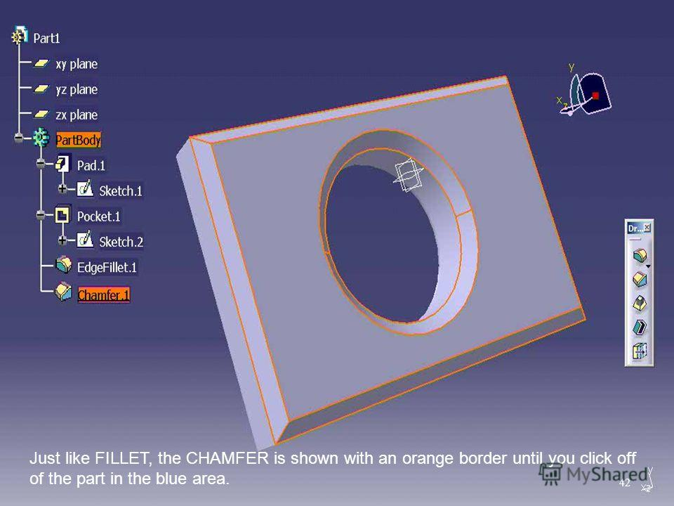 Just like FILLET, the CHAMFER is shown with an orange border until you click off of the part in the blue area. 42