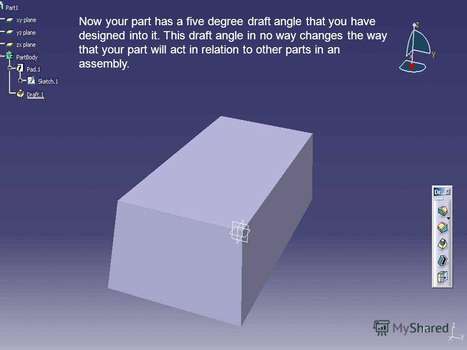 Now your part has a five degree draft angle that you have designed into it. This draft angle in no way changes the way that your part will act in relation to other parts in an assembly. 46