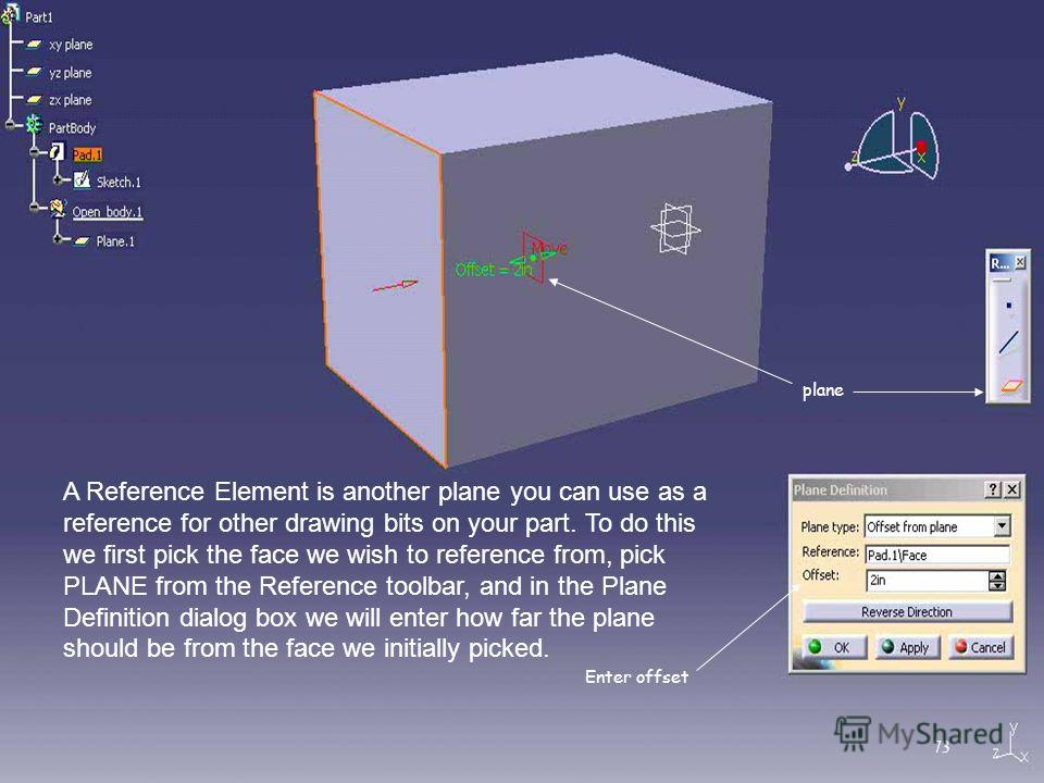 A Reference Element is another plane you can use as a reference for other drawing bits on your part. To do this we first pick the face we wish to reference from, pick PLANE from the Reference toolbar, and in the Plane Definition dialog box we will en