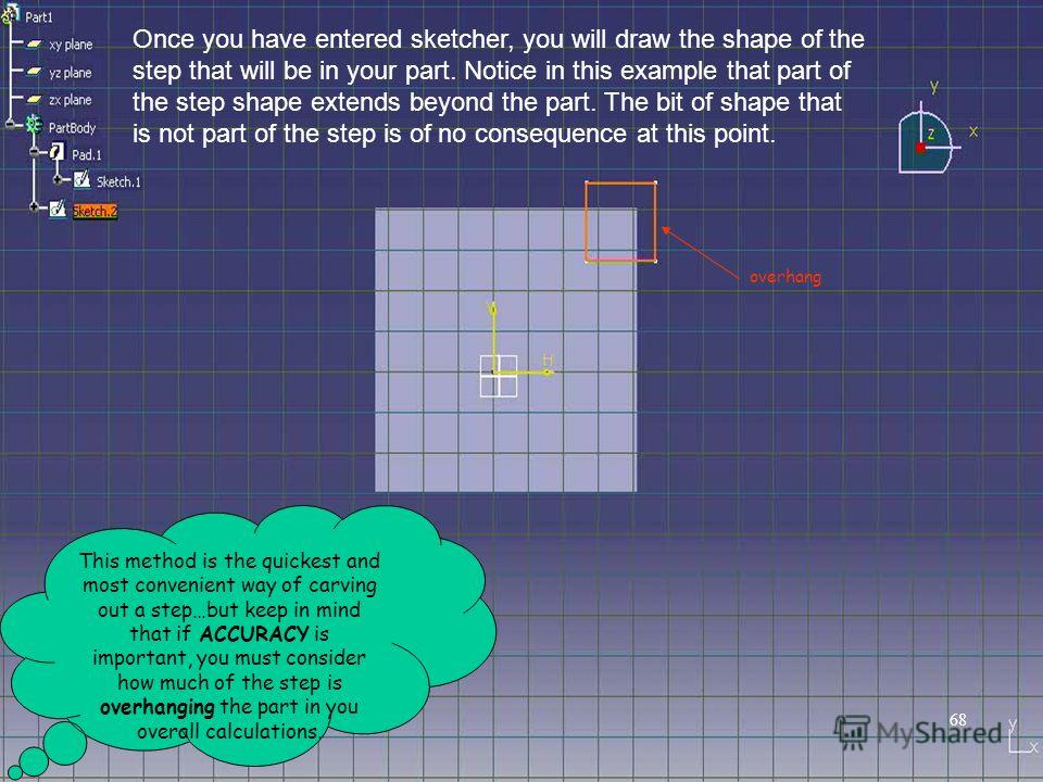 Once you have entered sketcher, you will draw the shape of the step that will be in your part. Notice in this example that part of the step shape extends beyond the part. The bit of shape that is not part of the step is of no consequence at this poin