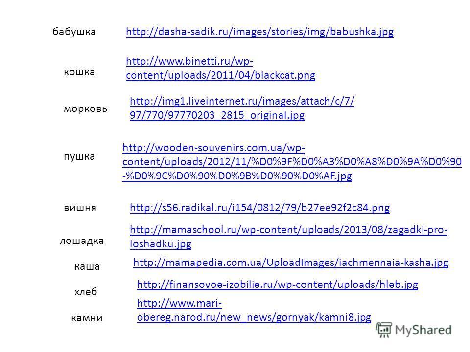 http://dasha-sadik.ru/images/stories/img/babushka.jpgбабушка http://www.binetti.ru/wp- content/uploads/2011/04/blackcat.png кошка http://img1.liveinternet.ru/images/attach/c/7/ 97/770/97770203_2815_original.jpg морковь http://wooden-souvenirs.com.ua/
