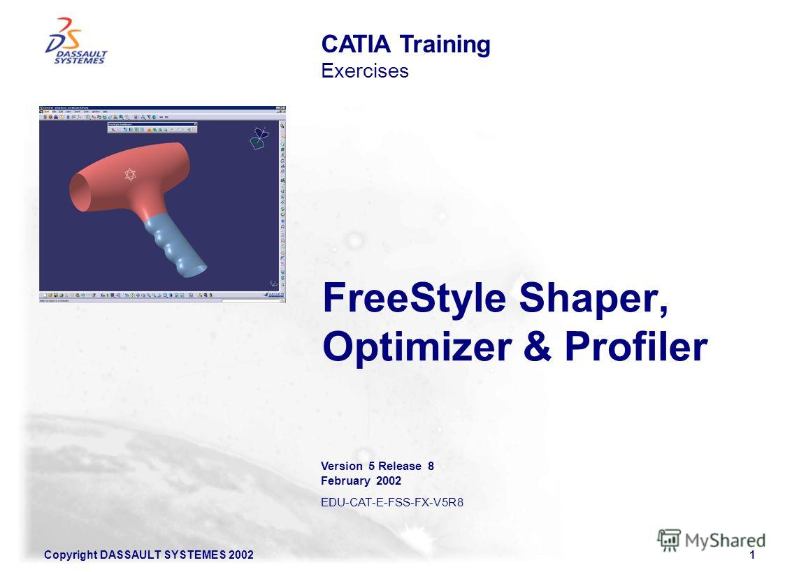 Copyright DASSAULT SYSTEMES 20021 FreeStyle Shaper, Optimizer & Profiler CATIA Training Exercises Version 5 Release 8 February 2002 EDU-CAT-E-FSS-FX-V5R8