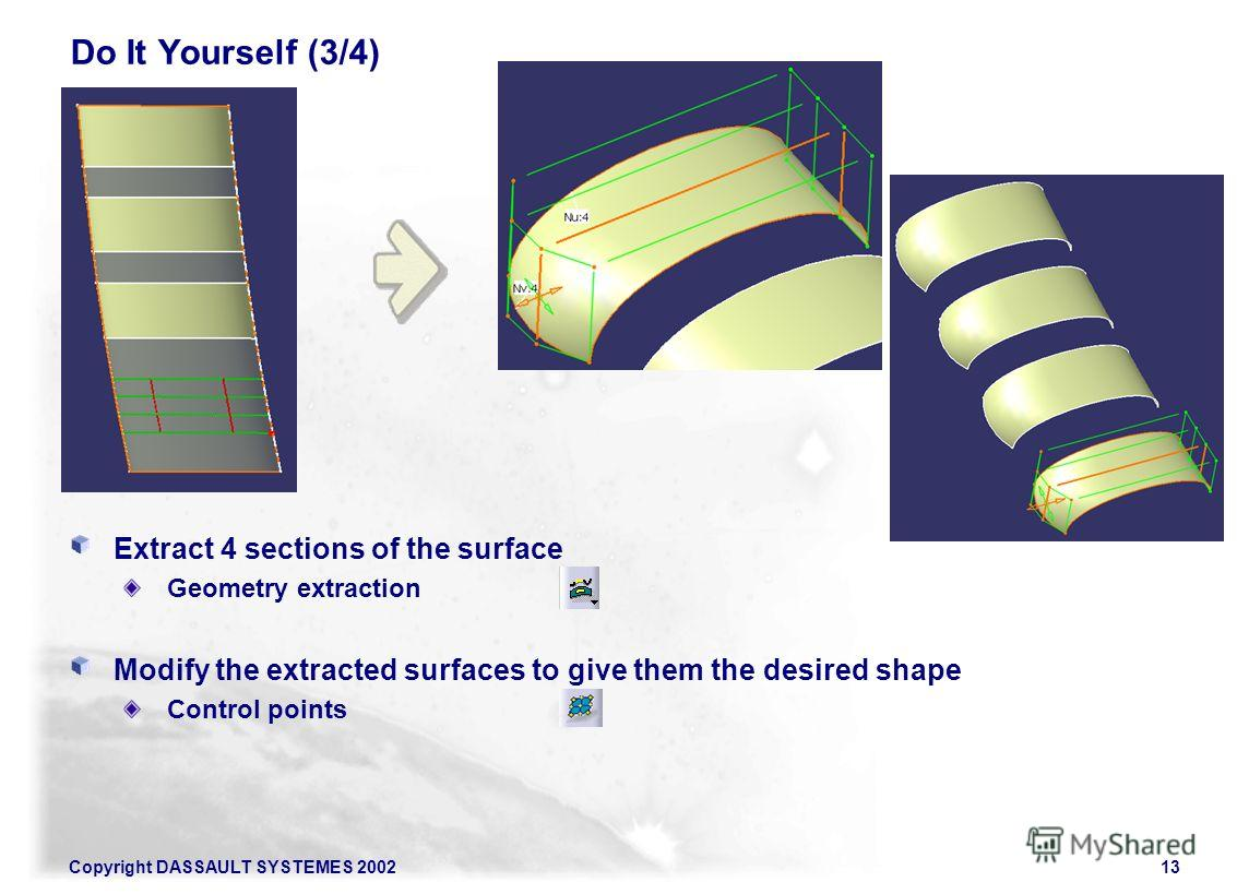 Copyright DASSAULT SYSTEMES 200213 Do It Yourself (3/4) Extract 4 sections of the surface Geometry extraction Modify the extracted surfaces to give them the desired shape Control points