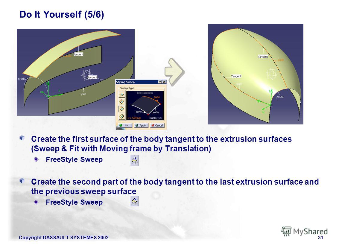 Copyright DASSAULT SYSTEMES 200231 Do It Yourself (5/6) Create the first surface of the body tangent to the extrusion surfaces (Sweep & Fit with Moving frame by Translation) FreeStyle Sweep Create the second part of the body tangent to the last extru