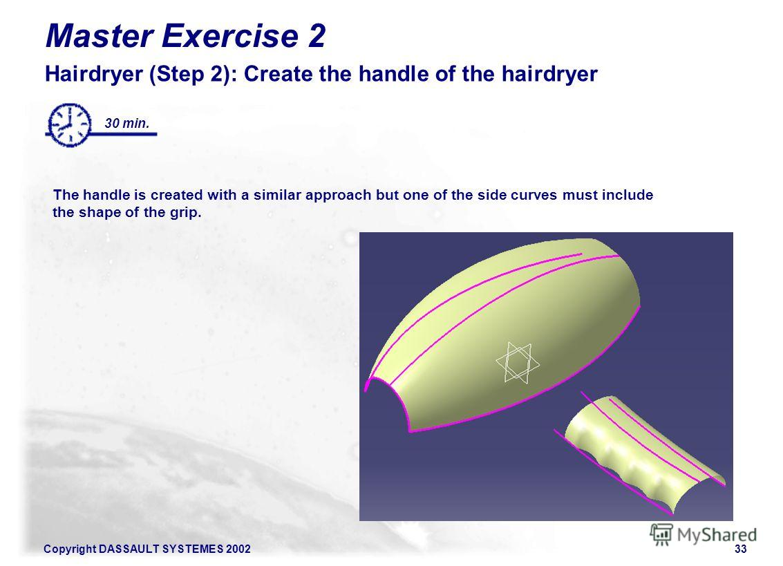 Copyright DASSAULT SYSTEMES 200233 Master Exercise 2 Hairdryer (Step 2): Create the handle of the hairdryer The handle is created with a similar approach but one of the side curves must include the shape of the grip. 30 min.