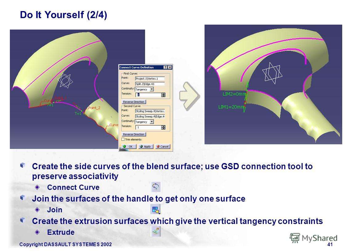 Copyright DASSAULT SYSTEMES 200241 Do It Yourself (2/4) Create the side curves of the blend surface; use GSD connection tool to preserve associativity Connect Curve Join the surfaces of the handle to get only one surface Join Create the extrusion sur