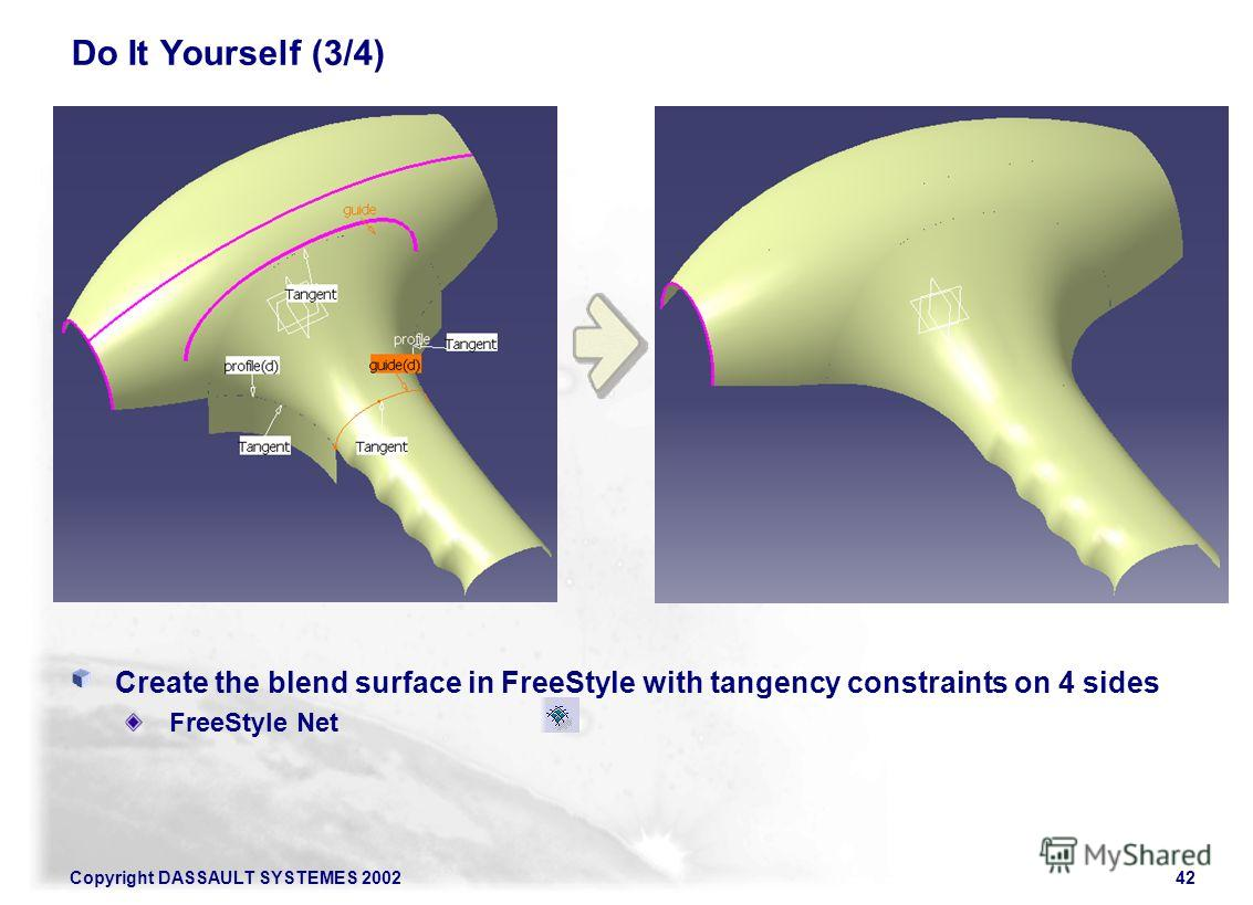Copyright DASSAULT SYSTEMES 200242 Do It Yourself (3/4) Create the blend surface in FreeStyle with tangency constraints on 4 sides FreeStyle Net