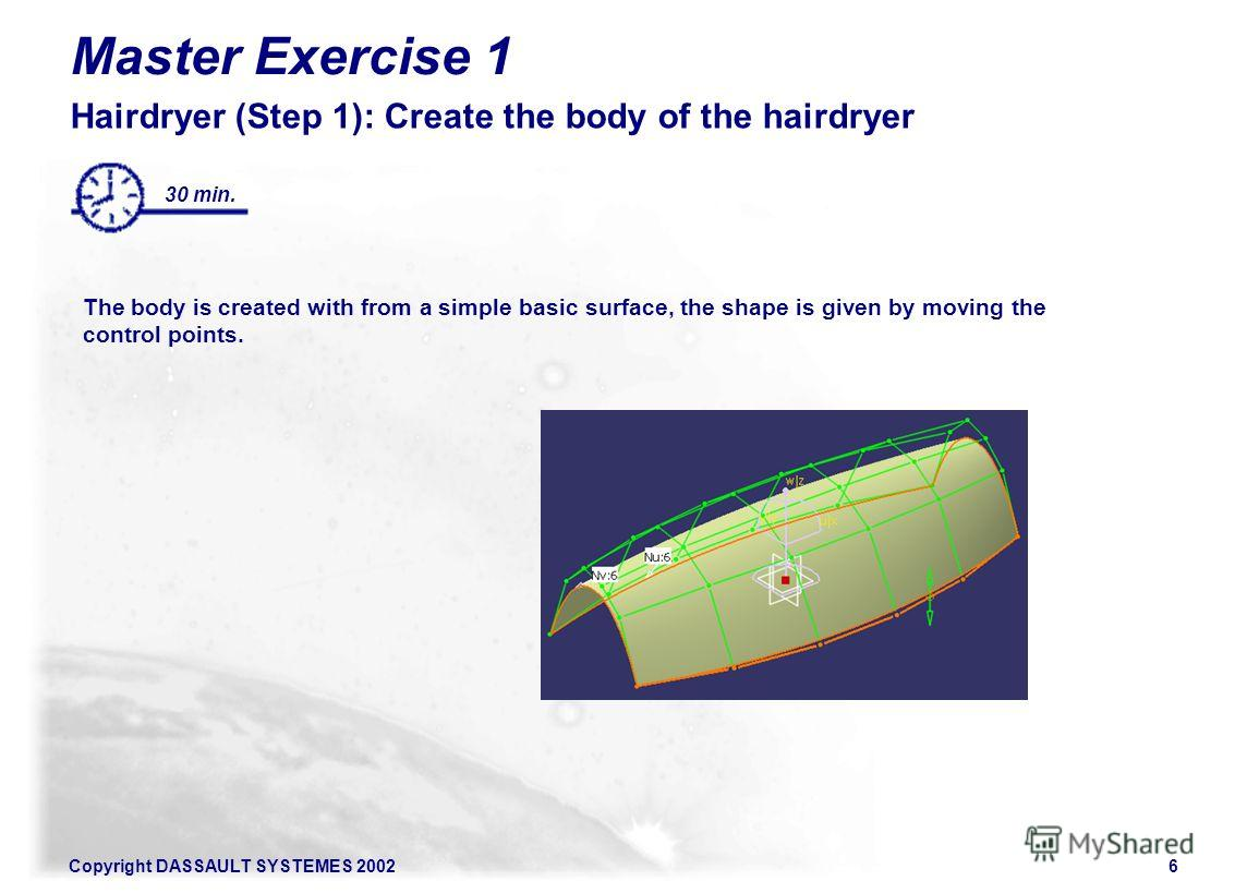 Copyright DASSAULT SYSTEMES 20026 Master Exercise 1 Hairdryer (Step 1): Create the body of the hairdryer The body is created with from a simple basic surface, the shape is given by moving the control points. 30 min.