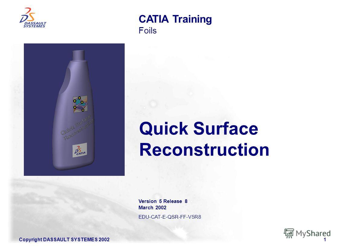 Copyright DASSAULT SYSTEMES 20021 Quick Surface Reconstruction CATIA Training Foils Version 5 Release 8 March 2002 EDU-CAT-E-QSR-FF-V5R8