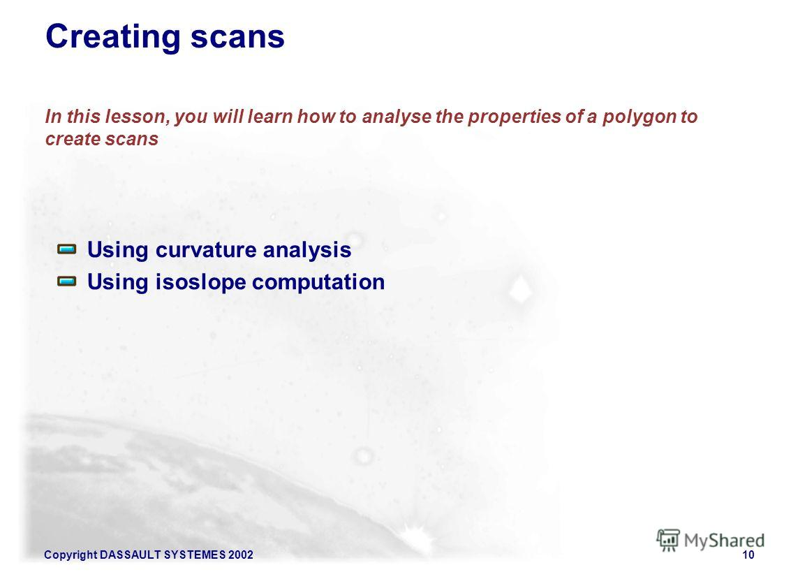 Copyright DASSAULT SYSTEMES 200210 Creating scans In this lesson, you will learn how to analyse the properties of a polygon to create scans Using curvature analysis Using isoslope computation