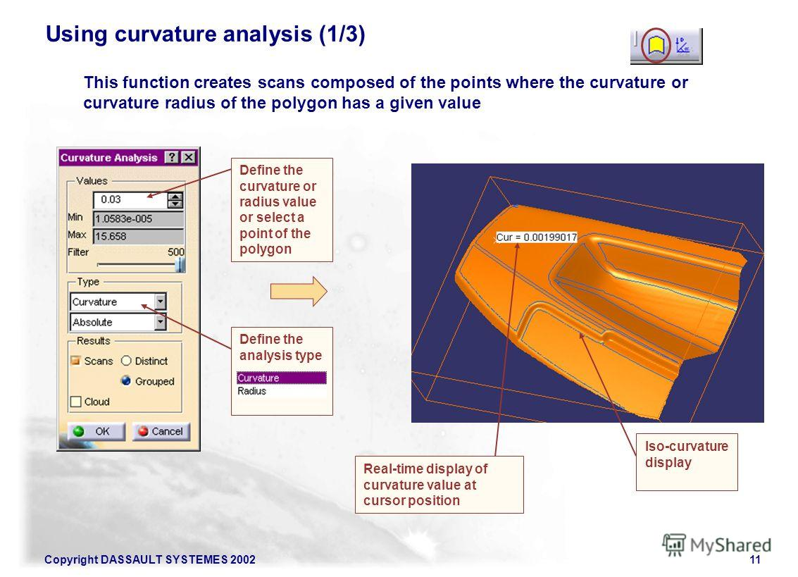 Copyright DASSAULT SYSTEMES 200211 Using curvature analysis (1/3) Define the curvature or radius value or select a point of the polygon Define the analysis type Iso-curvature display Real-time display of curvature value at cursor position This functi