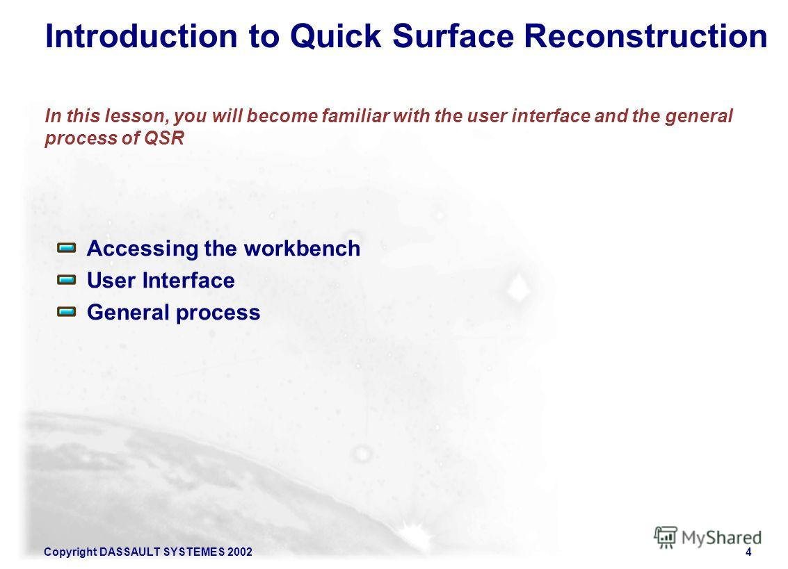 Copyright DASSAULT SYSTEMES 20024 Introduction to Quick Surface Reconstruction In this lesson, you will become familiar with the user interface and the general process of QSR Accessing the workbench User Interface General process