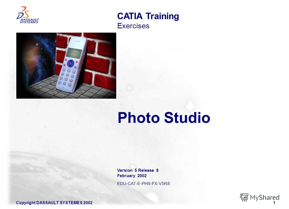 1 Copyright DASSAULT SYSTEMES 2002 Photo Studio CATIA Training Exercises Version 5 Release 8 February 2002 EDU-CAT-E-PHS-FX-V5R8