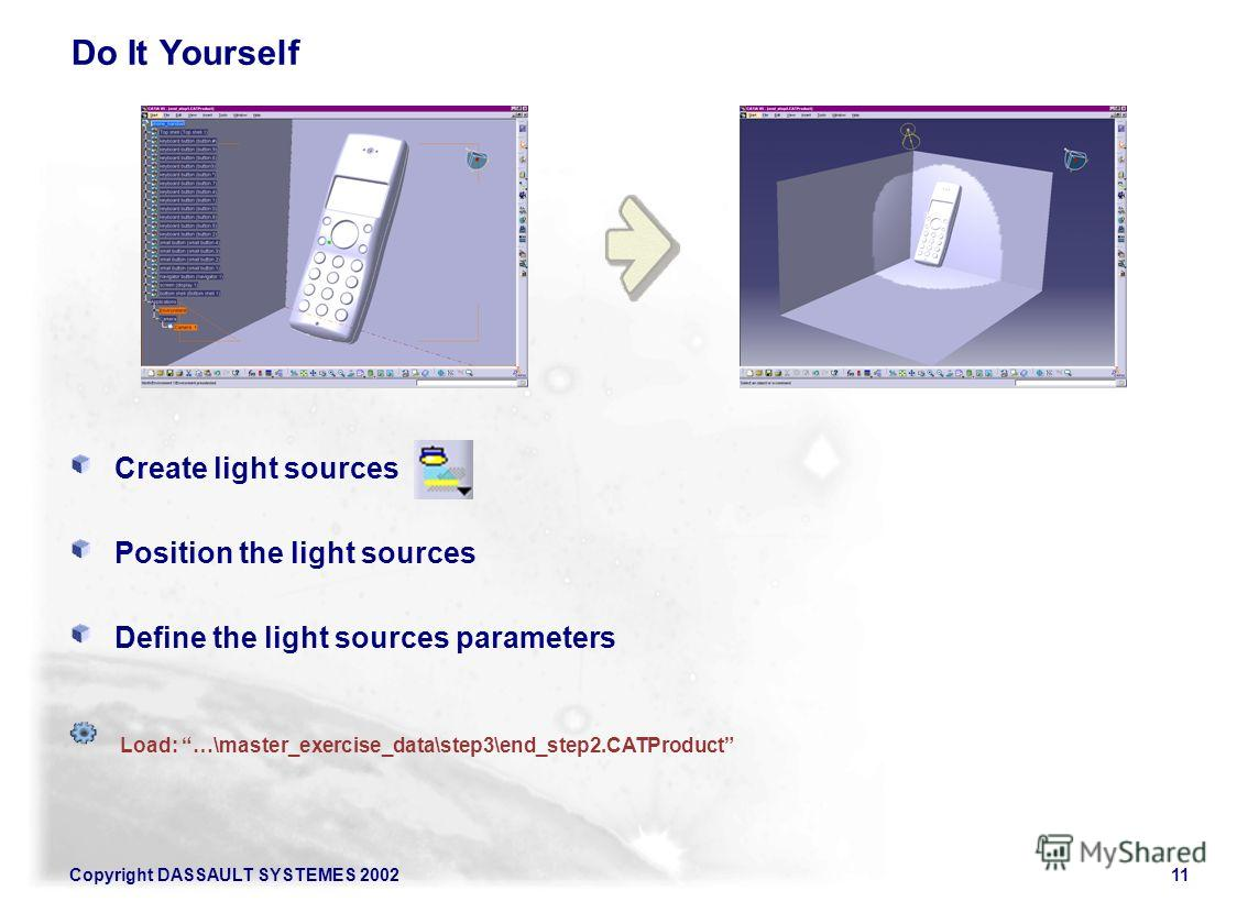 11 Copyright DASSAULT SYSTEMES 2002 Do It Yourself Create light sources Position the light sources Define the light sources parameters Load: …\master_exercise_data\step3\end_step2.CATProduct