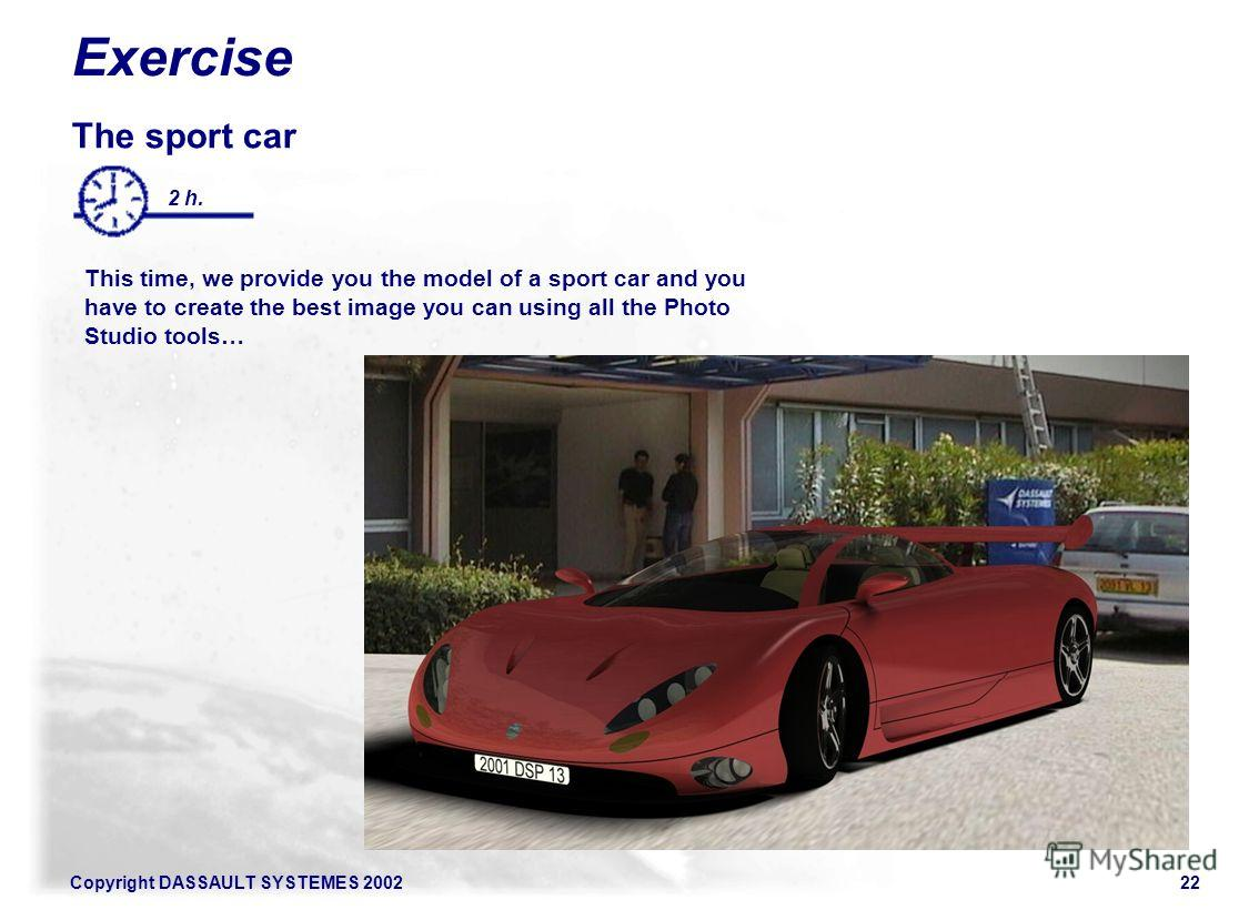 Copyright DASSAULT SYSTEMES 200222 Exercise The sport car This time, we provide you the model of a sport car and you have to create the best image you can using all the Photo Studio tools… And your creativity! 2 h.