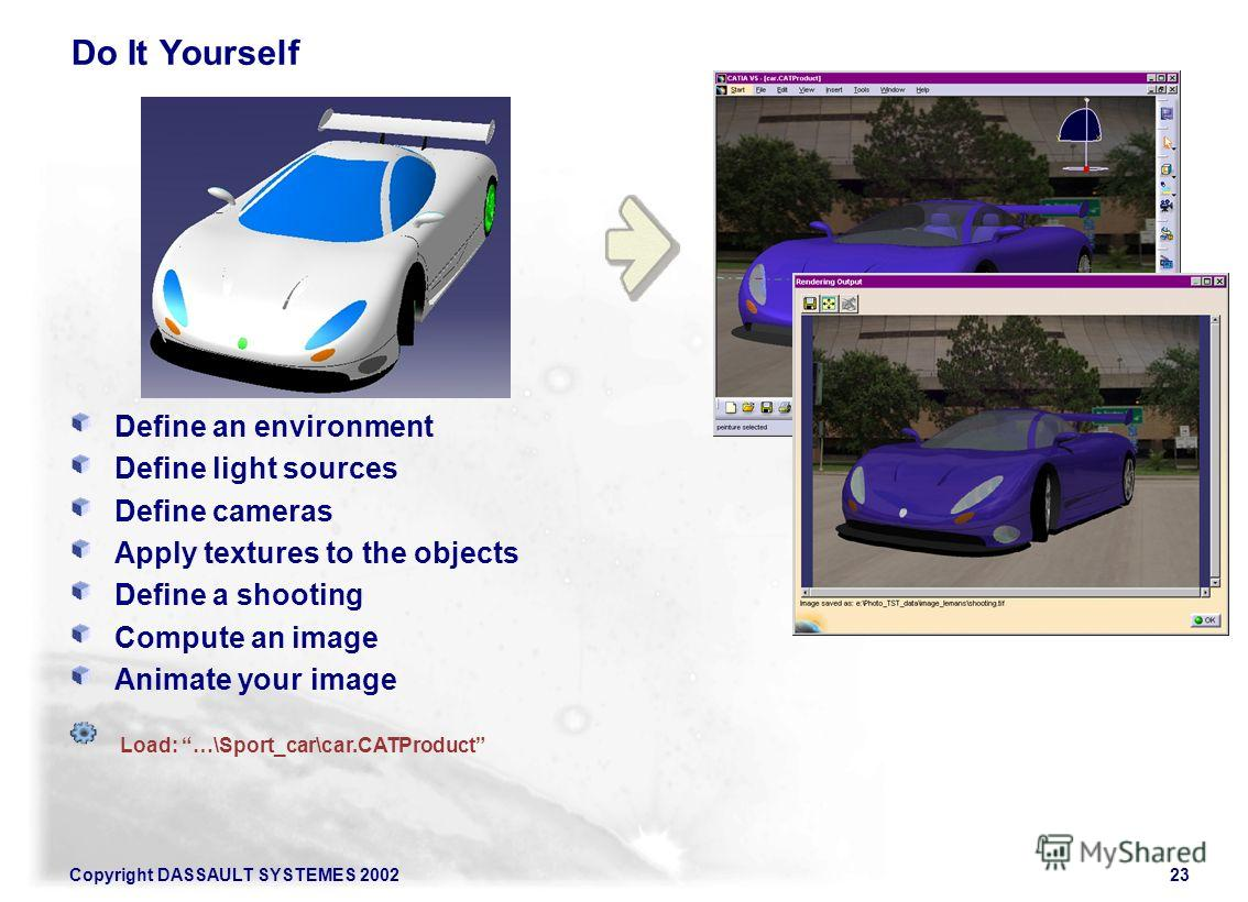 23 Copyright DASSAULT SYSTEMES 2002 Do It Yourself Define an environment Define light sources Define cameras Apply textures to the objects Define a shooting Compute an image Animate your image Load: …\Sport_car\car.CATProduct