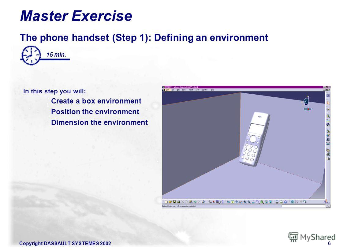 Copyright DASSAULT SYSTEMES 20026 The phone handset (Step 1): Defining an environment In this step you will: Create a box environment Position the environment Dimension the environment 15 min. Master Exercise