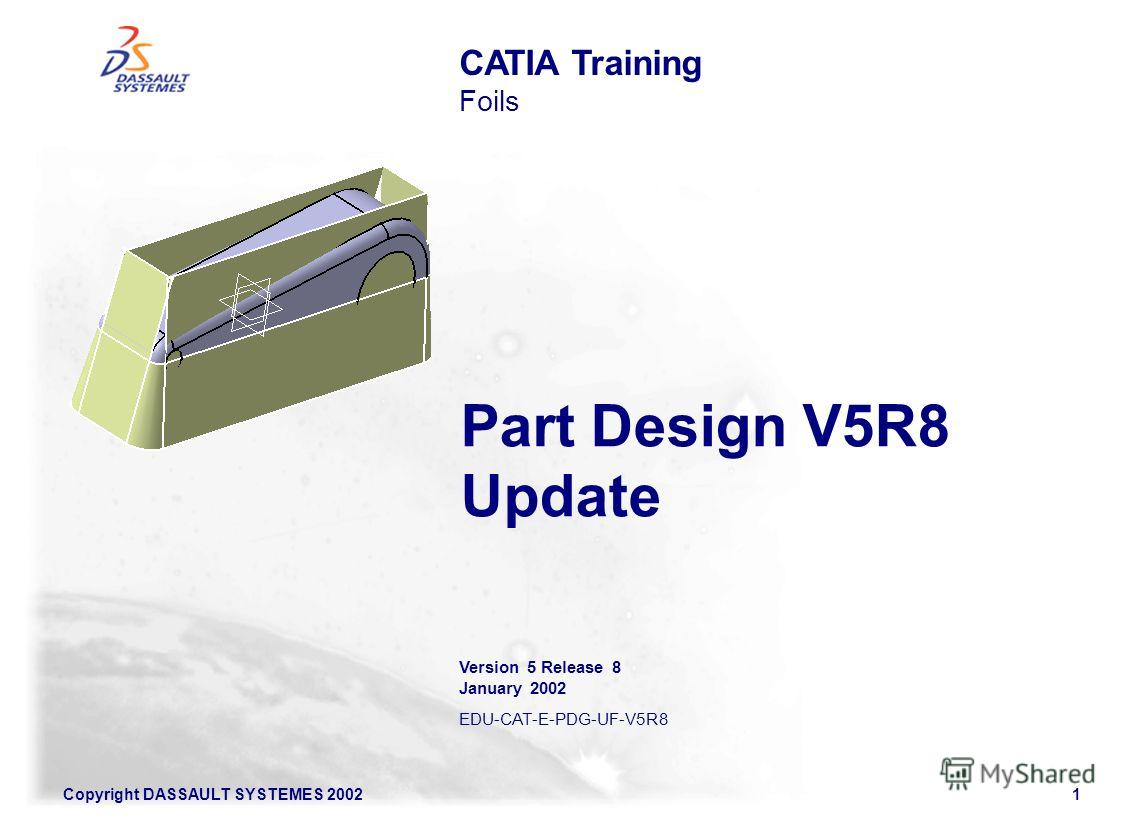 Copyright DASSAULT SYSTEMES 20021 Part Design V5R8 Update CATIA Training Foils Version 5 Release 8 January 2002 EDU-CAT-E-PDG-UF-V5R8