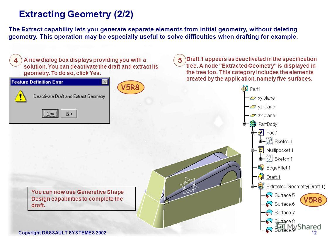 Copyright DASSAULT SYSTEMES 200212 Extracting Geometry (2/2) A new dialog box displays providing you with a solution. You can deactivate the draft and extract its geometry. To do so, click Yes. The Extract capability lets you generate separate elemen