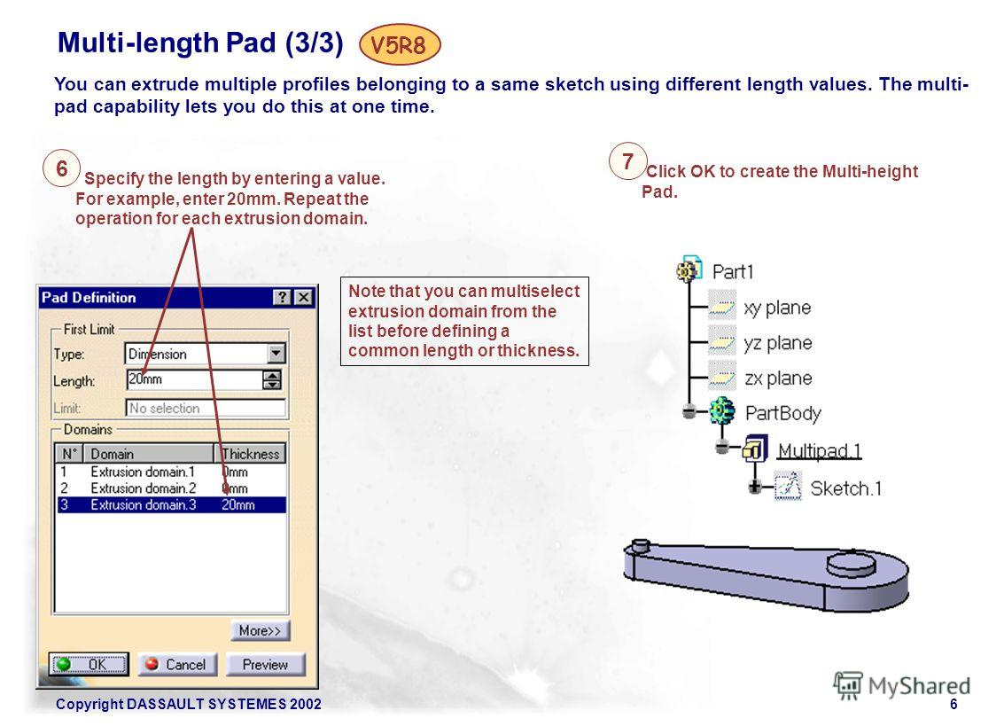 Copyright DASSAULT SYSTEMES 20026 Multi-length Pad (3/3) You can extrude multiple profiles belonging to a same sketch using different length values. The multi- pad capability lets you do this at one time. V5R8 Specify the length by entering a value.