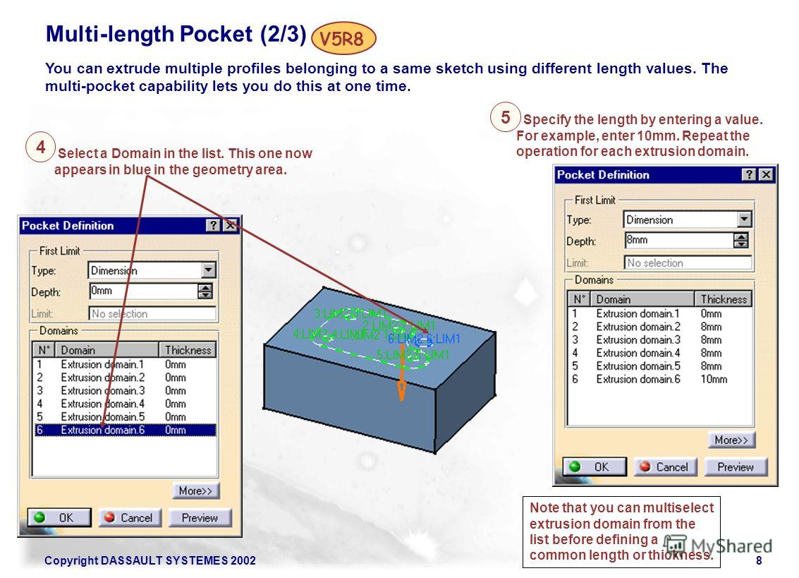 Copyright DASSAULT SYSTEMES 20028 Multi-length Pocket (2/3) You can extrude multiple profiles belonging to a same sketch using different length values. The multi-pocket capability lets you do this at one time. V5R8 4 5 Select a Domain in the list. Th
