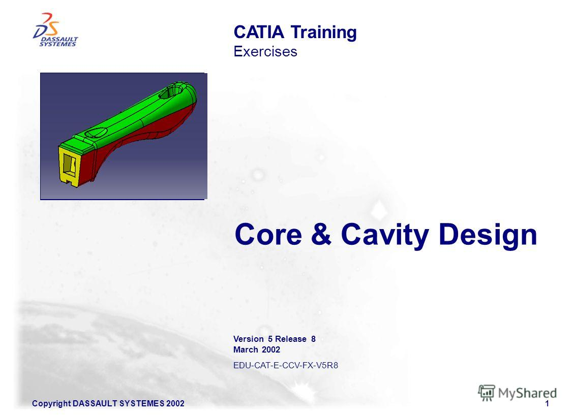 Copyright DASSAULT SYSTEMES 20021 Core & Cavity Design CATIA Training Exercises Illustration of the course Version 5 Release 8 March 2002 EDU-CAT-E-CCV-FX-V5R8