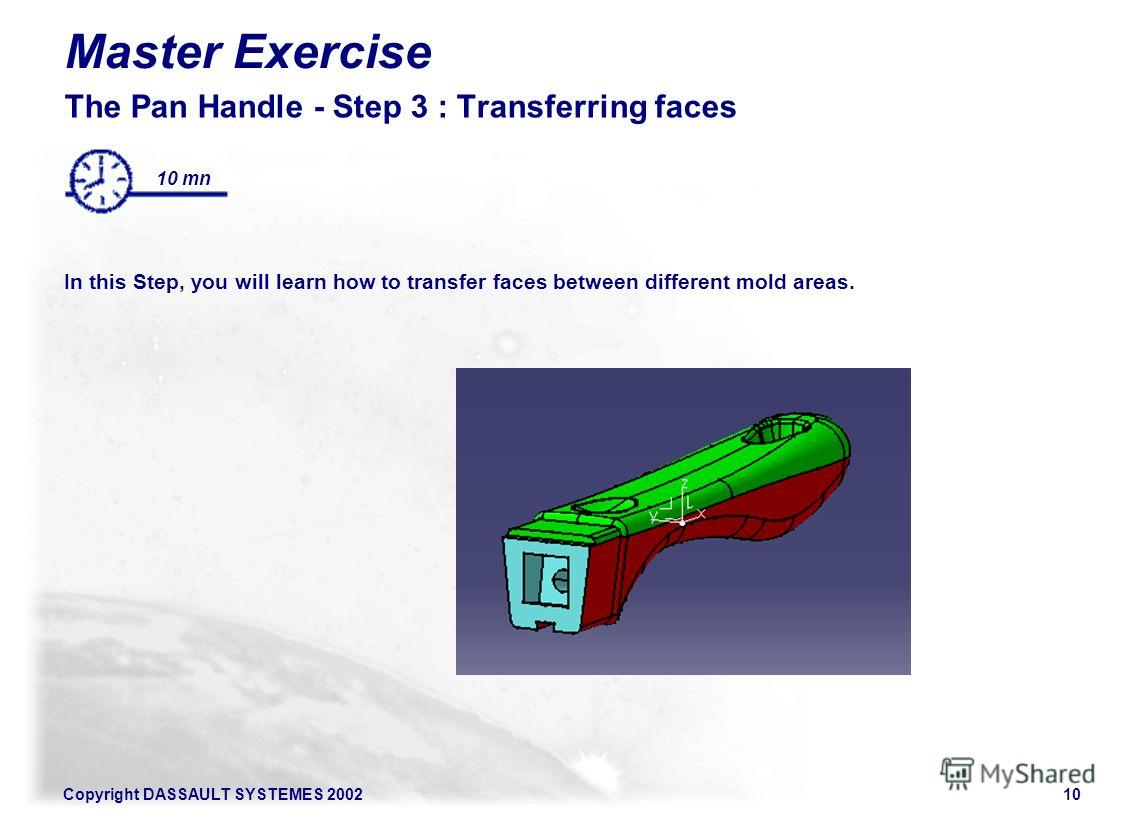 Copyright DASSAULT SYSTEMES 200210 Master Exercise The Pan Handle - Step 3 : Transferring faces In this Step, you will learn how to transfer faces between different mold areas. 10 mn