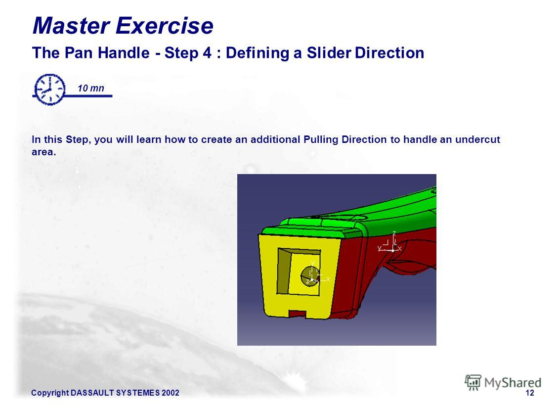 Copyright DASSAULT SYSTEMES 200212 Master Exercise The Pan Handle - Step 4 : Defining a Slider Direction In this Step, you will learn how to create an additional Pulling Direction to handle an undercut area. 10 mn