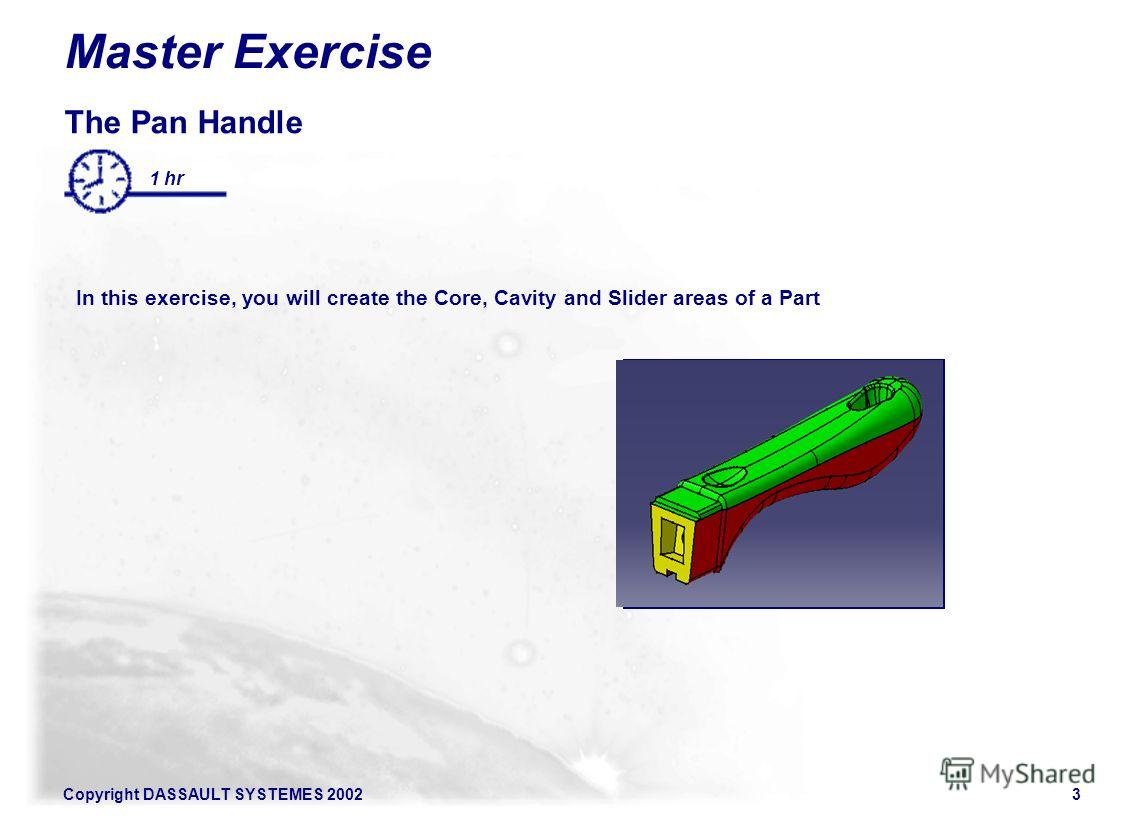 Copyright DASSAULT SYSTEMES 20023 The Pan Handle In this exercise, you will create the Core, Cavity and Slider areas of a Part 1 hr Master Exercise Illustration of the exercise