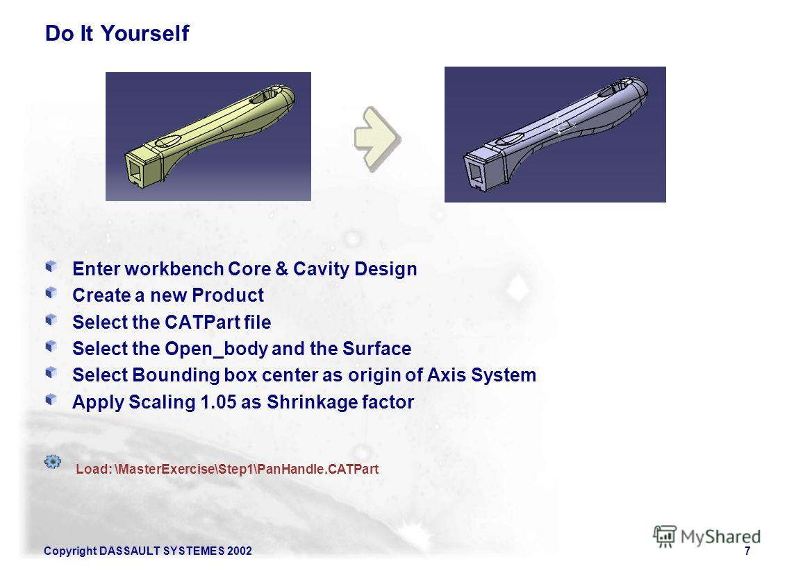 Copyright DASSAULT SYSTEMES 20027 Do It Yourself Enter workbench Core & Cavity Design Create a new Product Select the CATPart file Select the Open_body and the Surface Select Bounding box center as origin of Axis System Apply Scaling 1.05 as Shrinkag