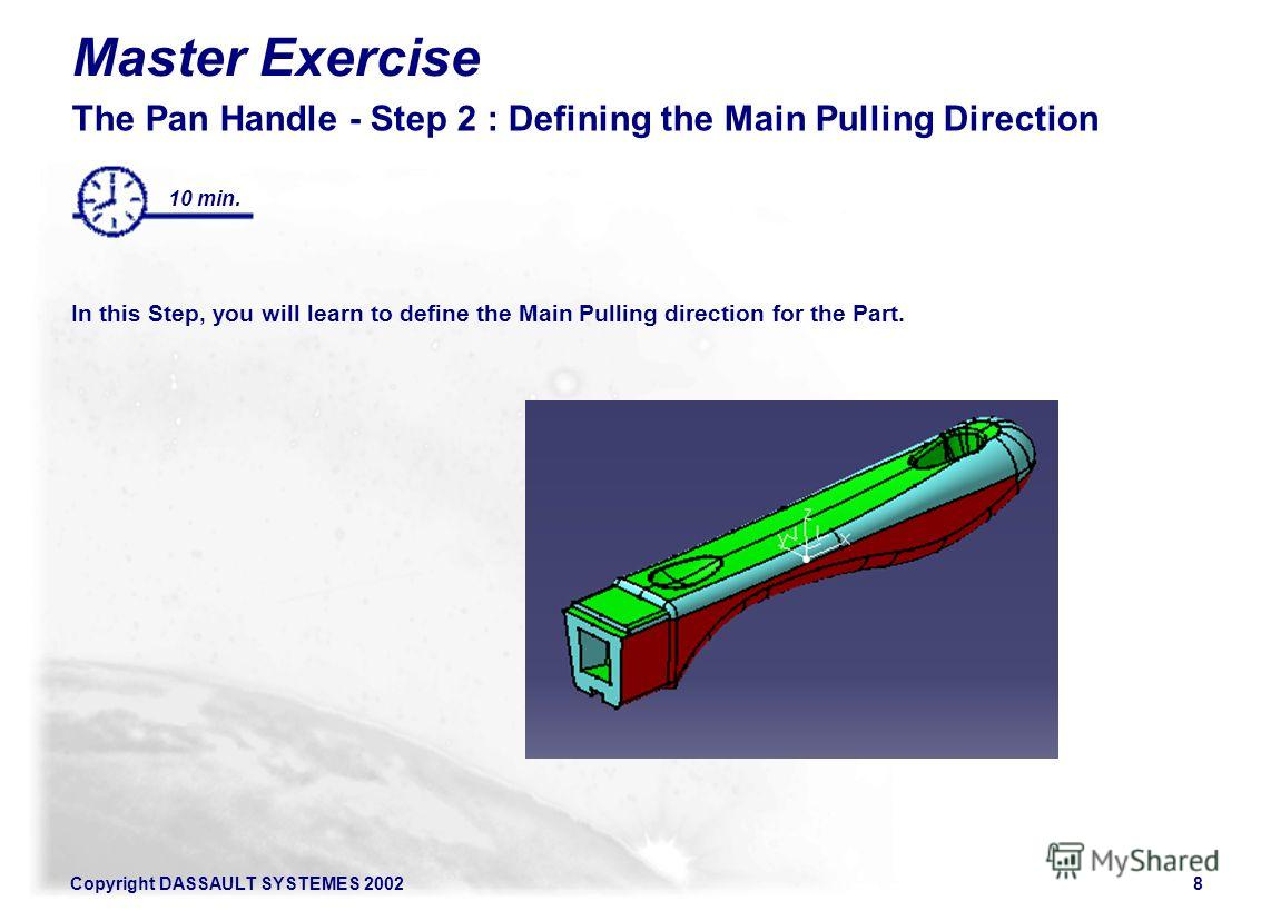 Copyright DASSAULT SYSTEMES 20028 Master Exercise The Pan Handle - Step 2 : Defining the Main Pulling Direction In this Step, you will learn to define the Main Pulling direction for the Part. 10 min.
