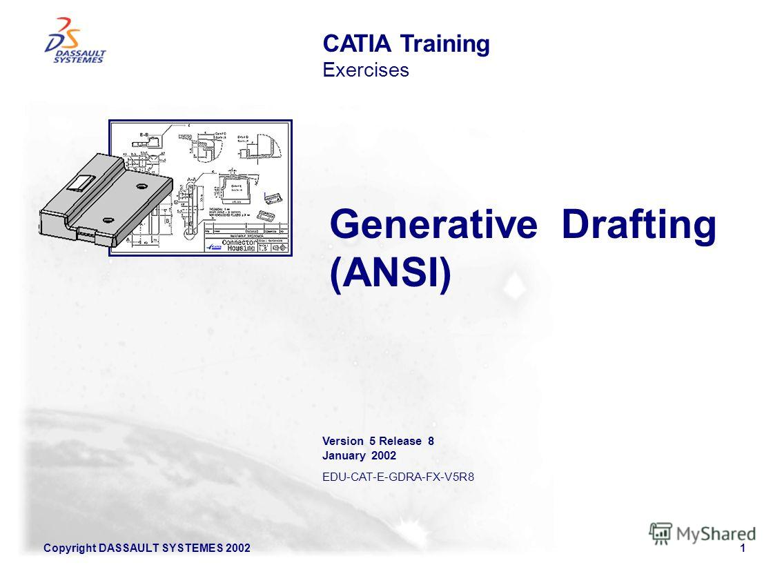Copyright DASSAULT SYSTEMES 20021 Generative Drafting (ANSI) CATIA Training Exercises Version 5 Release 8 January 2002 EDU-CAT-E-GDRA-FX-V5R8