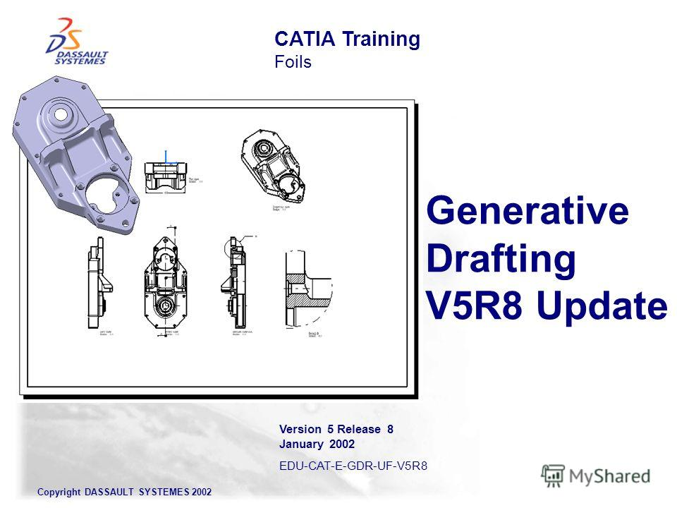 Copyright DASSAULT SYSTEMES 2002 Generative Drafting V5R8 Update CATIA Training Foils Version 5 Release 8 January 2002 EDU-CAT-E-GDR-UF-V5R8
