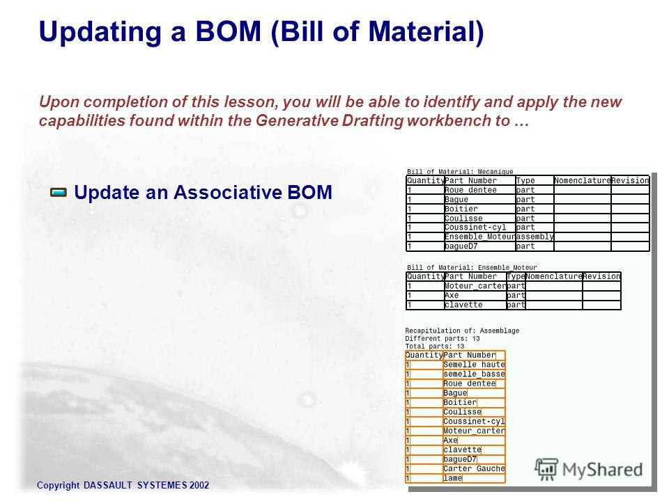 Copyright DASSAULT SYSTEMES 2002 Updating a BOM (Bill of Material) Upon completion of this lesson, you will be able to identify and apply the new capabilities found within the Generative Drafting workbench to … Update an Associative BOM
