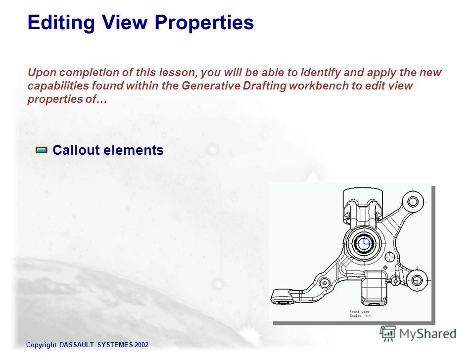 Copyright DASSAULT SYSTEMES 2002 Editing View Properties Upon completion of this lesson, you will be able to identify and apply the new capabilities found within the Generative Drafting workbench to edit view properties of… Callout elements