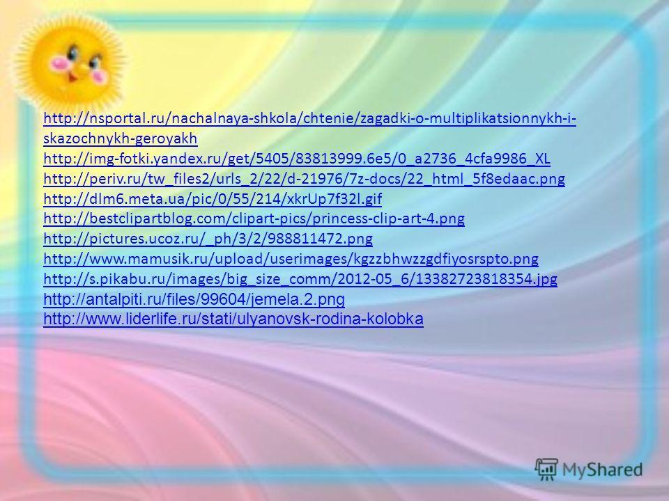 http://nsportal.ru/nachalnaya-shkola/chtenie/zagadki-o-multiplikatsionnykh-i- skazochnykh-geroyakh http://img-fotki.yandex.ru/get/5405/83813999.6e5/0_a2736_4cfa9986_XL http://periv.ru/tw_files2/urls_2/22/d-21976/7z-docs/22_html_5f8edaac.png http://dl