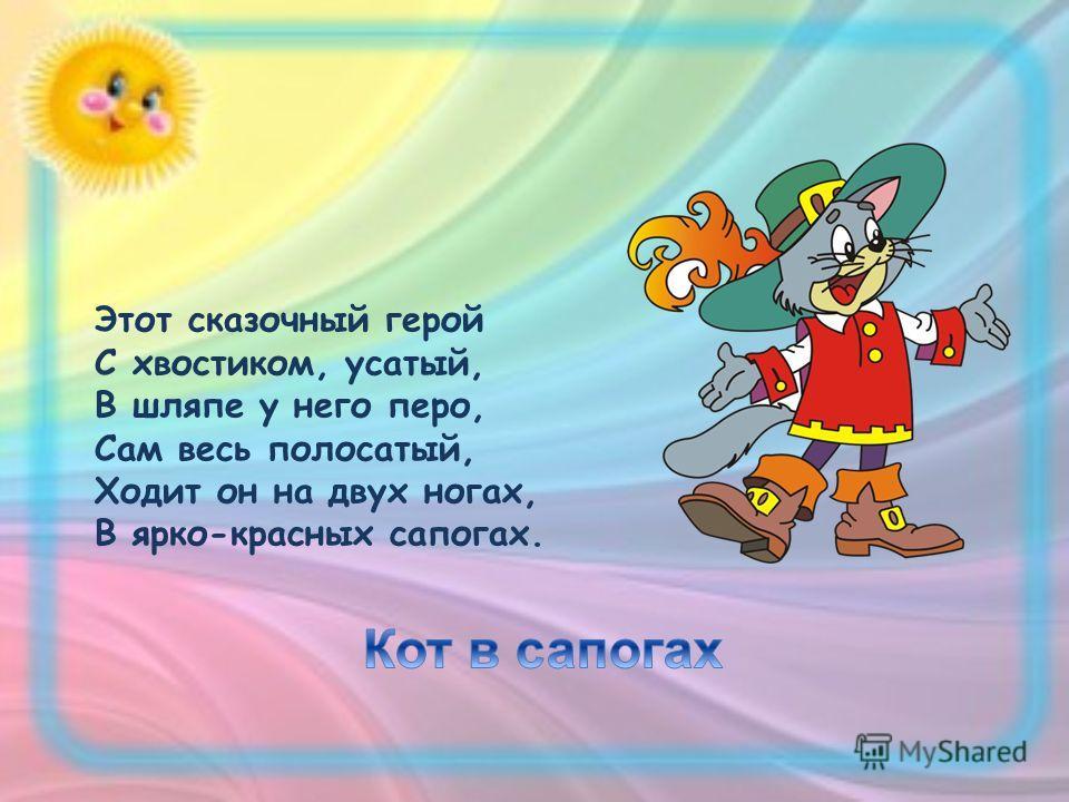 Этот сказочный герой С хвостиком, усатый, В шляпе у него перо, Сам весь полосатый, Ходит он на двух ногах, В ярко-красных сапогах.