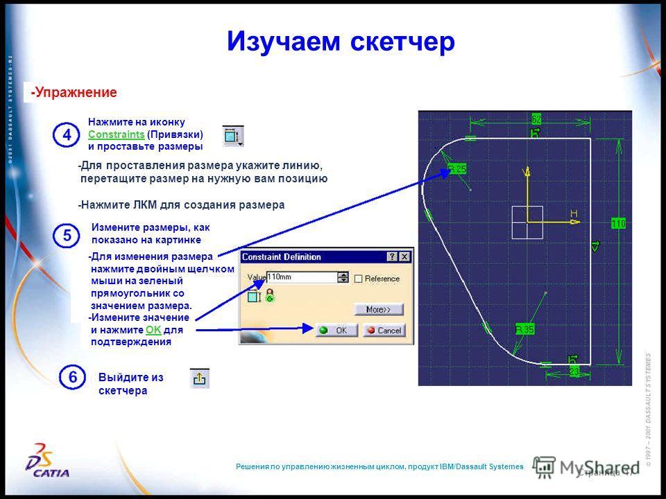 Решения по управлению жизненным циклом, продукт IBM/Dassault Systemes Страница 17 Изучаем скетчер -Упражнение Нажмите на иконку Constraints (Привязки) и проставьте размеры -Для проставления размера укажите линию, перетащите размер на нужную вам позиц