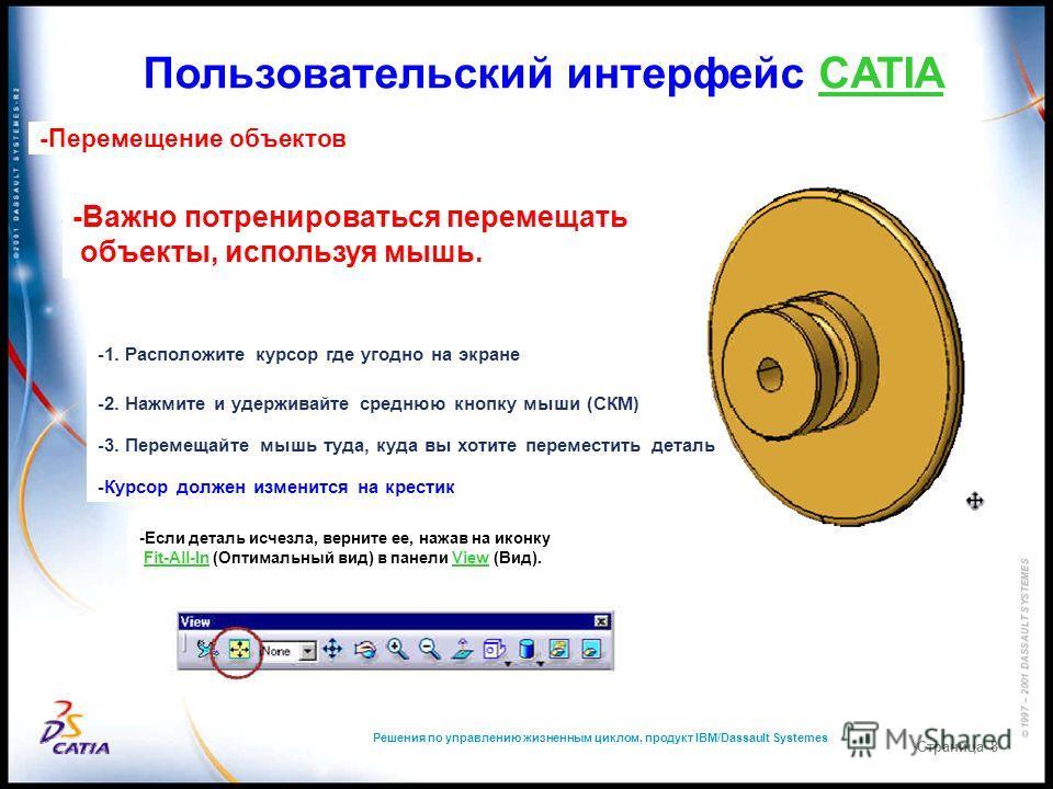 Решения по управлению жизненным циклом, продукт IBM/Dassault Systemes Страница 8 Пользовательский интерфейс CATIA -Перемещение объектов -Важно потренироваться перемещать объекты, используя мышь. -1. Расположите курсор где угодно на экране -2. Нажмите