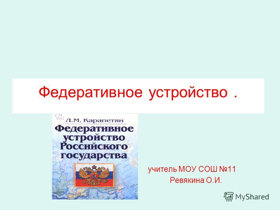 Федеративное устройство. учитель МОУ СОШ 11 Ревякина О.И.