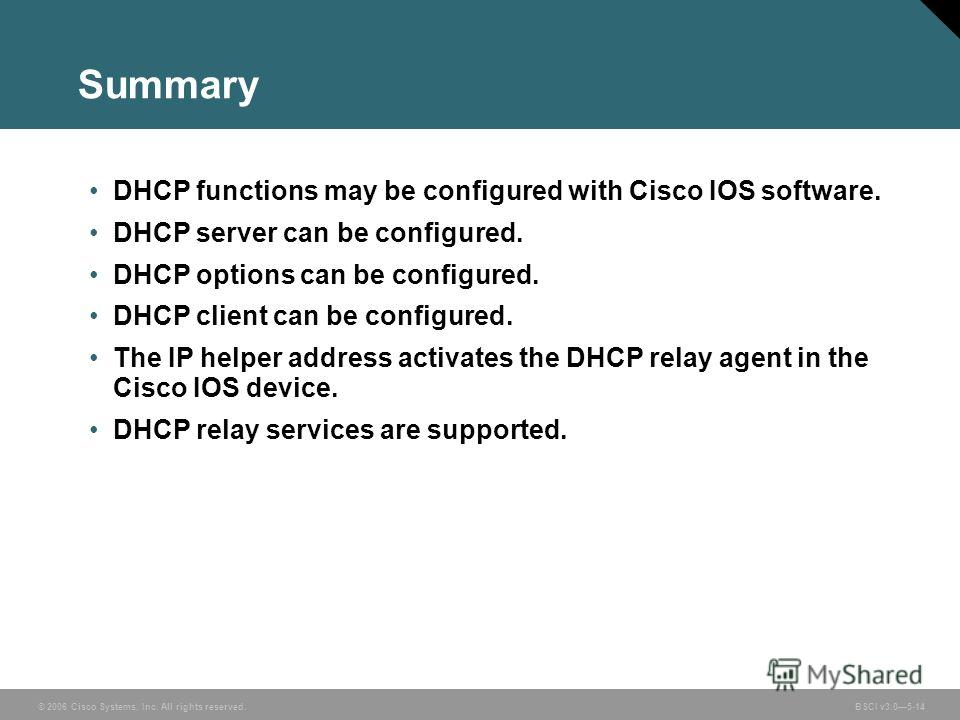 © 2006 Cisco Systems, Inc. All rights reserved. BSCI v3.05-14 Summary DHCP functions may be configured with Cisco IOS software. DHCP server can be configured. DHCP options can be configured. DHCP client can be configured. The IP helper address activa