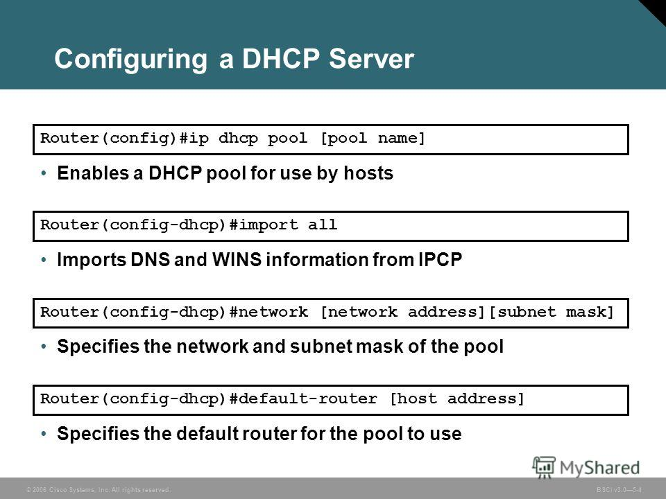 © 2006 Cisco Systems, Inc. All rights reserved. BSCI v3.05-4 Configuring a DHCP Server Router(config)#ip dhcp pool [pool name] Enables a DHCP pool for use by hosts Router(config-dhcp)#import all Imports DNS and WINS information from IPCP Router(confi