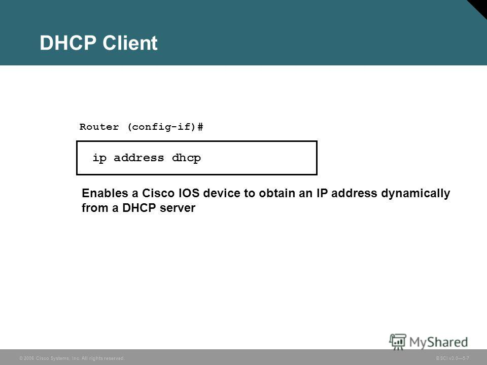 © 2006 Cisco Systems, Inc. All rights reserved. BSCI v3.05-7 DHCP Client Router (config-if)# ip address dhcp Enables a Cisco IOS device to obtain an IP address dynamically from a DHCP server