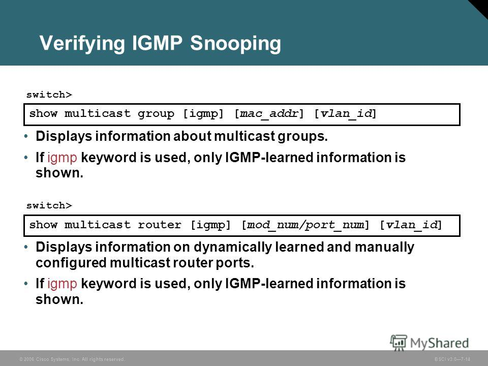 © 2006 Cisco Systems, Inc. All rights reserved. BSCI v3.07-14 Verifying IGMP Snooping Displays information about multicast groups. If igmp keyword is used, only IGMP-learned information is shown. show multicast group [igmp] [mac_addr] [vlan_id] switc