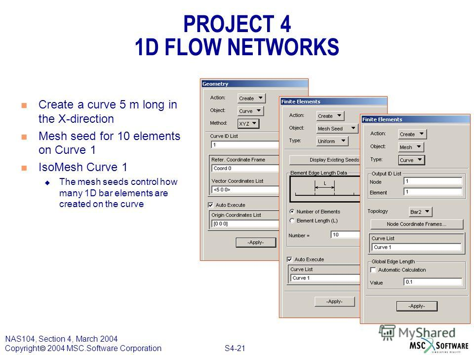 S4-21 NAS104, Section 4, March 2004 Copyright 2004 MSC.Software Corporation PROJECT 4 1D FLOW NETWORKS n Create a curve 5 m long in the X-direction n Mesh seed for 10 elements on Curve 1 n IsoMesh Curve 1 u The mesh seeds control how many 1D bar elem