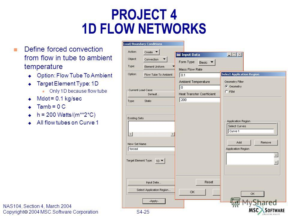 S4-25 NAS104, Section 4, March 2004 Copyright 2004 MSC.Software Corporation PROJECT 4 1D FLOW NETWORKS n Define forced convection from flow in tube to ambient temperature u Option: Flow Tube To Ambient u Target Element Type: 1D l Only 1D because flow