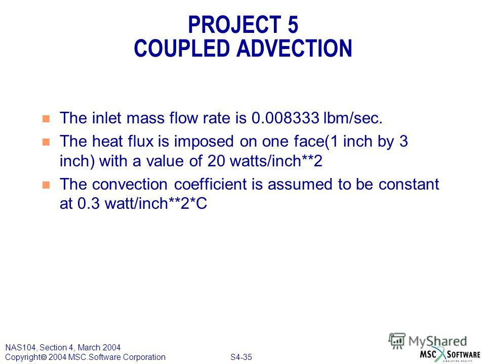 S4-35 NAS104, Section 4, March 2004 Copyright 2004 MSC.Software Corporation PROJECT 5 COUPLED ADVECTION n The inlet mass flow rate is 0.008333 lbm/sec. n The heat flux is imposed on one face(1 inch by 3 inch) with a value of 20 watts/inch**2 n The co