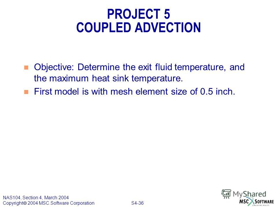 S4-36 NAS104, Section 4, March 2004 Copyright 2004 MSC.Software Corporation PROJECT 5 COUPLED ADVECTION n Objective: Determine the exit fluid temperature, and the maximum heat sink temperature. n First model is with mesh element size of 0.5 inch.